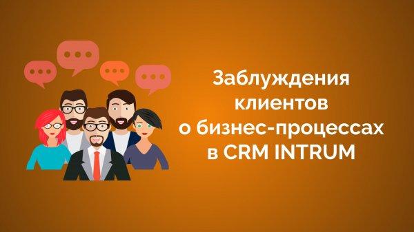 Заблуждения клиентов о бизнес-процессах в CRM INTRUM